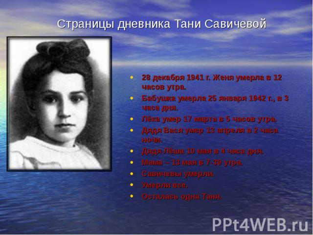 Страницы дневника Тани Савичевой 28 декабря 1941 г. Женя умерла в 12 часов утра. Бабушка умерла 25 января 1942 г., в 3 часа дня. Лёка умер 17 марта в 5 часов утра. Дядя Вася умер 13 апреля в 2 часа ночи. Дядя Лёша 10 мая в 4 часа дня. Мама – 13 мая …