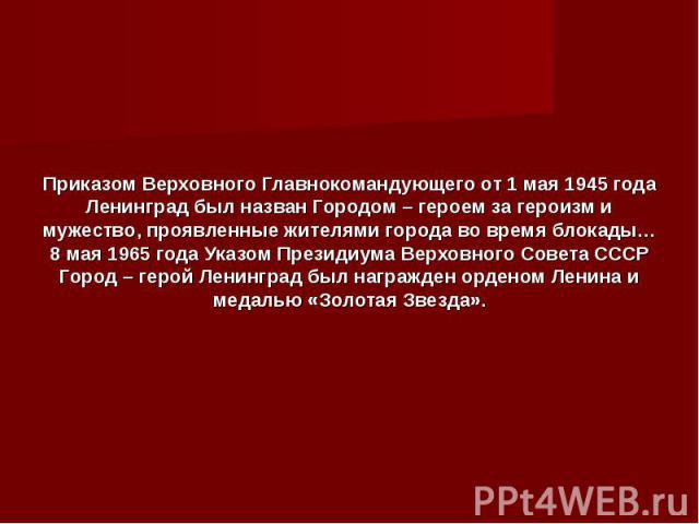 Приказом Верховного Главнокомандующего от 1 мая 1945 года Ленинград был назван Городом – героем за героизм и мужество, проявленные жителями города во время блокады… 8 мая 1965 года Указом Президиума Верховного Совета СССР Город – герой Ленинград был…