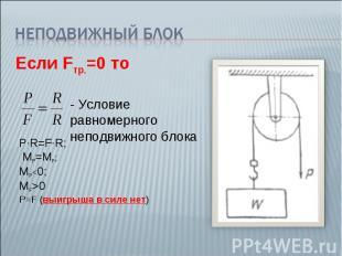 Неподвижный блокЕсли Fтр.=0 то - Условие равномерного неподвижного блока P∙R=F∙R