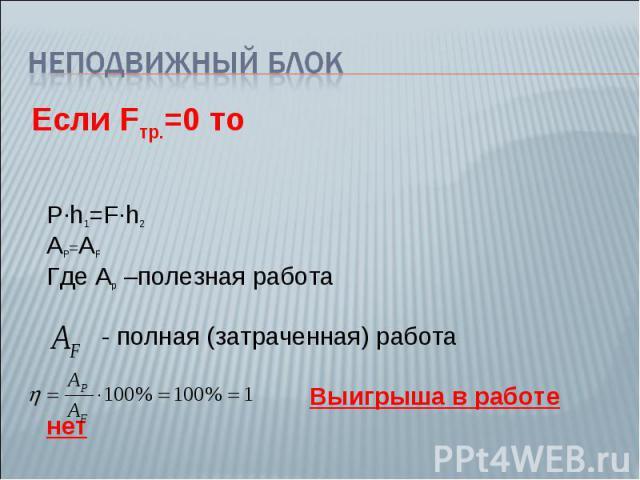 Неподвижный блокЕсли Fтр.=0 то P∙h1=F∙h2 AP=AF Где Ар –полезная работа - полная (затраченная) работа Выигрыша в работе нет