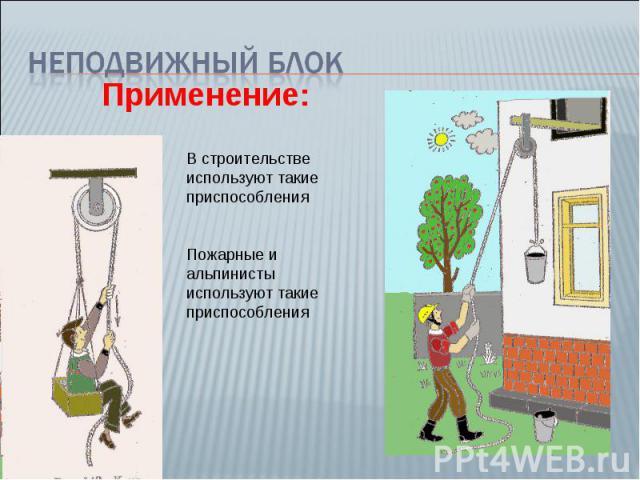 Неподвижный блок Применение: В строительстве используют такие приспособления Пожарные и альпинисты используют такие приспособления