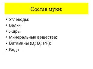 Состав муки: Углеводы; Белки; Жиры; Минеральные вещества; Витамины (В1; В2; РР);