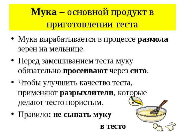 Мука – основной продукт в приготовлении теста Мука вырабатывается в процессе размола зерен на мельнице. Перед замешиванием теста муку обязательно просеивают через сито. Чтобы улучшить качество теста, применяют разрыхлители, которые делают тесто пори…