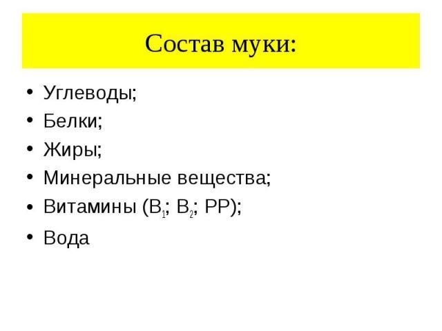 Состав муки: Углеводы; Белки; Жиры; Минеральные вещества; Витамины (В1; В2; РР); Вода
