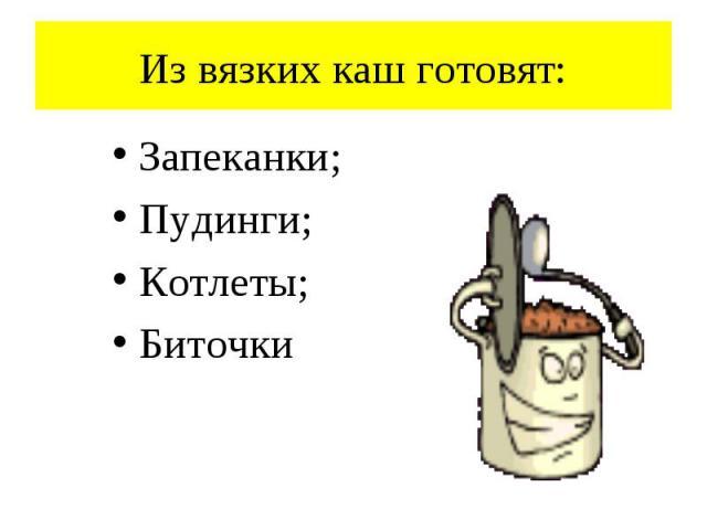 Из вязких каш готовят: Запеканки; Пудинги; Котлеты; Биточки