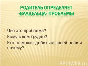 Родитель определяет «владельца» проблемы Чья это проблема? Кому с кем трудно? Кт
