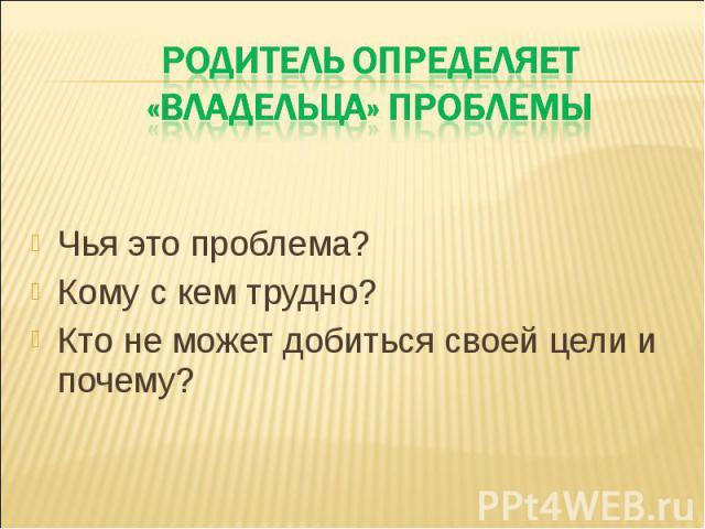 Родитель определяет «владельца» проблемы Чья это проблема? Кому с кем трудно? Кто не может добиться своей цели и почему?