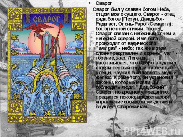 Сварог Сварог был у славян богом Неба, отцом всего сущего. Сварог - отец ряда богов (Перун, Даждьбог-Радегаст, Огонь-Рарог-Семаргл); бог огненной стихии, творец, Сварог связан с небесным огнем и небесной сферой. Имя бога проиходит от ведического