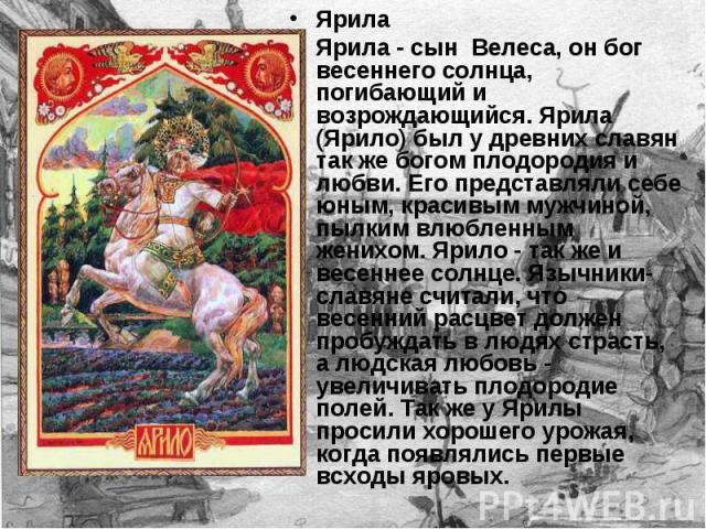 Ярила Ярила - сын Велеса, он бог весеннего солнца, погибающий и возрождающийся. Ярила (Ярило) был у древних славян так же богом плодородия и любви. Его представляли себе юным, красивым мужчиной, пылким влюбленным женихом. Ярило - так же и весеннее с…