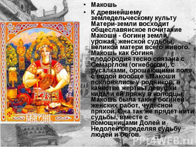 Макошь К древнейшему земледельческому культу Матери-земли восходит общеславянское почитание Макоши - богини земли, урожая, женской судьбы, великой матери всего живого. Макошь как богиня плодородия тесно связана с Семарглом (огнебогом), с русалками, …