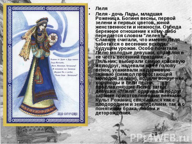 Леля Леля - дочь Лады, младшая Роженица. Богиня весны, первой зелени и первых цветов, юной женственности и нежности. Отсюда бережное отношение к кому-либо передается словом