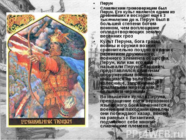 Перун Славянским громовержцем был Перун. Его культ является одним из древнейших и восходит еще к 3 тысячелетию до н. Перун был в большей степени богом-воином, чем воплощение оплодотворяющих землю весенних гроз Культ Перуна, бога грозы, войны и оружи…