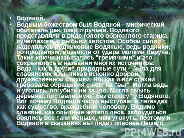 Водяной. Водным божеством был Водяной - мифический обитатель рек, озер и ручьев. Водяного представляли в виде голого обрюзглого старика, пучеглазого, с рыбьим хвостом. Особой силой наделялись родниковые Водяные, ведь родники, по преданиям, возникли …