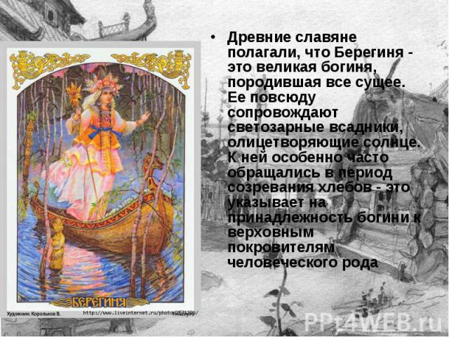 Древние славяне полагали, что Берегиня - это великая богиня, породившая все сущее. Ее повсюду сопровождают светозарные всадники, олицетворяющие солнце. К ней особенно часто обращались в период созревания хлебов - это указывает на принадлежность боги…