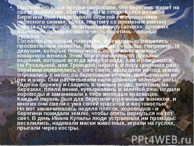 Постепенно наши предки уверовали, что берегинь живет на свете множество, обитают они в лесах. Культ великой Берегини был представлен березой - воплощением небесного сияния, света, поэтому со временем именно береза стала особо почитаться на «русалиях…