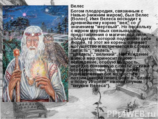 Велес Богом плодородия, связанным с Навью (нижним миром), был Велес (Волос). Имя Велеса восходит к древнейшему корню