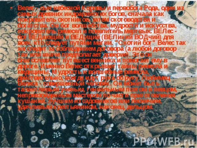 Велес - сын небесной Коровы и первобога Рода, один из самых древних индоарийских богов, сначала как покровитель охотников, затем скотоводства и богатства. Он бог волшебства, мудрости и искусства, покровитель ремесел и повелитель мертвых. ВЕЛес - бог…