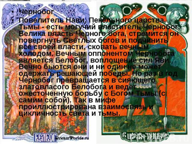Чернобог Повелитель Нави, Пекельного царства, Тьмы - есть могучий властитель Чернобог. Велика власть Черного бога, стремится он повергнуть Светлых богов и подчинить все своей власти, сковать вечным холодом. Вечным оппонентом Чернобога является Белоб…