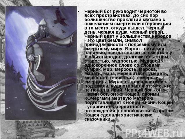 Черный бог руководит чернотой во всех пространствах. До сих пор большинство проклятий связано с пожеланием смерти или отправиться в то место, откуда вышел. Черный день, черная душа, черный ворон... Черный цвет у большинства народов - это цвет земли,…