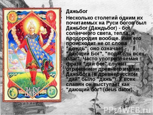 Дажьбог Несколько столетий одним их почитаемых на Руси богов был Дажьбог (Даждьбог) - бог солнечного света, тепла, и плодородия вообще. Имя его происходит не от слова