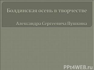 Болдинская осень в творчестве Александра Сергеевича Пушкина