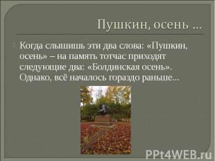 Пушкин, осень … Когда слышишь эти два слова: «Пушкин, осень» – на память тотчас