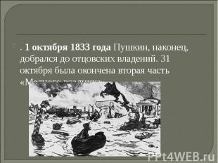 . 1 октября 1833 года Пушкин, наконец, добрался до отцовских владений. 31 октябр