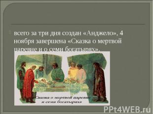 всего за три дня создан «Анджело», 4 ноября завершена «Сказка о мертвой царевне