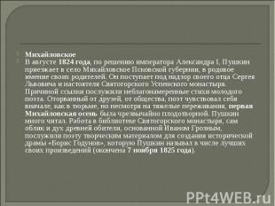 Михайловское В августе 1824 года, по решению императора Александра I, Пушкин при