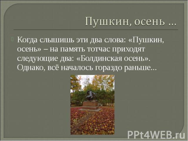 Пушкин, осень … Когда слышишь эти два слова: «Пушкин, осень» – на память тотчас приходят следующие два: «Болдинская осень». Однако, всё началось гораздо раньше...