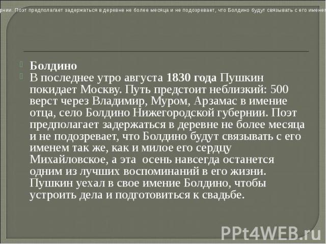 Болдино В последнее утро августа 1830 года Пушкин покидает Москву. Путь предстоит неблизкий: 500 верст через Владимир, Муром, Арзамас в имение отца, село Болдино Нижегородской губернии. Поэт предполагает задержаться в деревне не более месяца и не по…