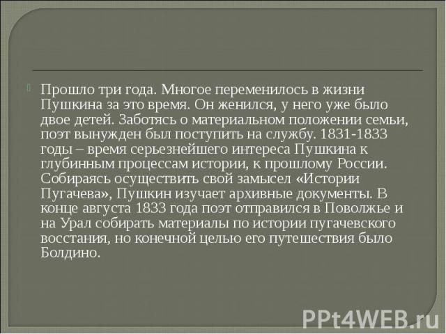Прошло три года. Многое переменилось в жизни Пушкина за это время. Он женился, у него уже было двое детей. Заботясь о материальном положении семьи, поэт вынужден был поступить на службу. 1831-1833 годы – время серьезнейшего интереса Пушкина к глубин…