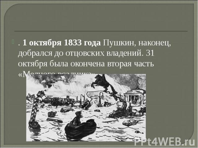 . 1 октября 1833 года Пушкин, наконец, добрался до отцовских владений. 31 октября была окончена вторая часть «Медного всадника»,