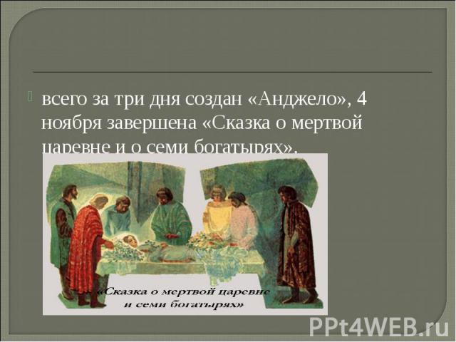 всего за три дня создан «Анджело», 4 ноября завершена «Сказка о мертвой царевне и о семи богатырях».