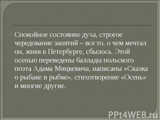 Спокойное состояние духа, строгое чередование занятий – все то, о чем мечтал он, живя в Петербурге, сбылось. Этой осенью переведены баллады польского поэта Адама Мицкевича, написаны «Сказка о рыбаке и рыбке», стихотворение «Осень» и многие другие.