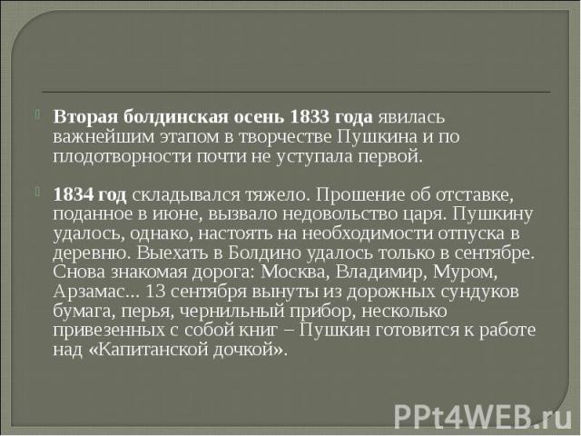 Вторая болдинская осень 1833 года явилась важнейшим этапом в творчестве Пушкина и по плодотворности почти не уступала первой. 1834 год складывался тяжело. Прошение об отставке, поданное в июне, вызвало недовольство царя. Пушкину удалось, однако, нас…