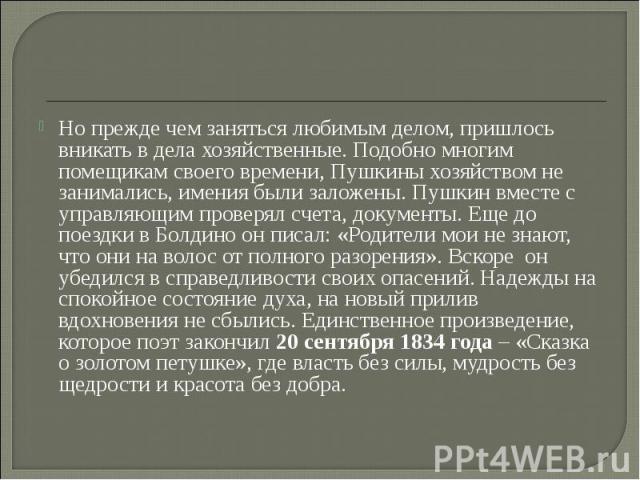 Но прежде чем заняться любимым делом, пришлось вникать в дела хозяйственные. Подобно многим помещикам своего времени, Пушкины хозяйством не занимались, имения были заложены. Пушкин вместе с управляющим проверял счета, документы. Еще до поездки в Бол…