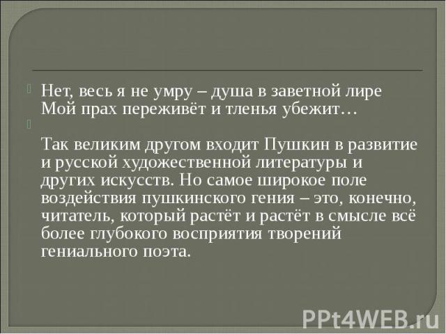 Нет, весь я не умру – душа в заветной лире Мой прах переживёт и тленья убежит… Так великим другом входит Пушкин в развитие и русской художественной литературы и других искусств. Но самое широкое поле воздействия пушкинского гения – это, конечно, чит…
