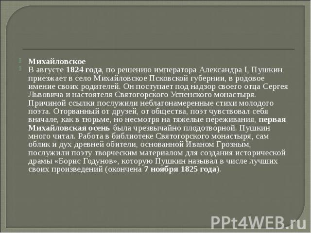 Михайловское В августе 1824 года, по решению императора Александра I, Пушкин приезжает в село Михайловское Псковской губернии, в родовое имение своих родителей. Он поступает под надзор своего отца Сергея Львовича и настоятеля Святогорского Успенског…