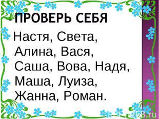 - Проверь себя Настя, Света, Алина, Вася, Саша, Вова, Надя, Маша, Луиза, Жанна,