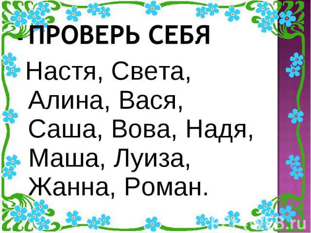 - Проверь себя Настя, Света, Алина, Вася, Саша, Вова, Надя, Маша, Луиза, Жанна, Роман.