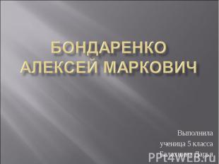 Бондаренко Алексей Маркович Выполнила ученица 5 класса Балахнина Дарья