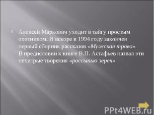 Алексей Маркович уходит в тайгу простым охотником. И вскоре в 1994 году закончен