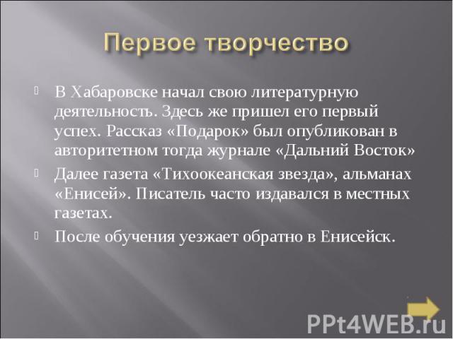 Первое творчество В Хабаровске начал свою литературную деятельность. Здесь же пришел его первый успех. Рассказ «Подарок» был опубликован в авторитетном тогда журнале «Дальний Восток» Далее газета «Тихоокеанская звезда», альманах «Енисей». Писатель ч…