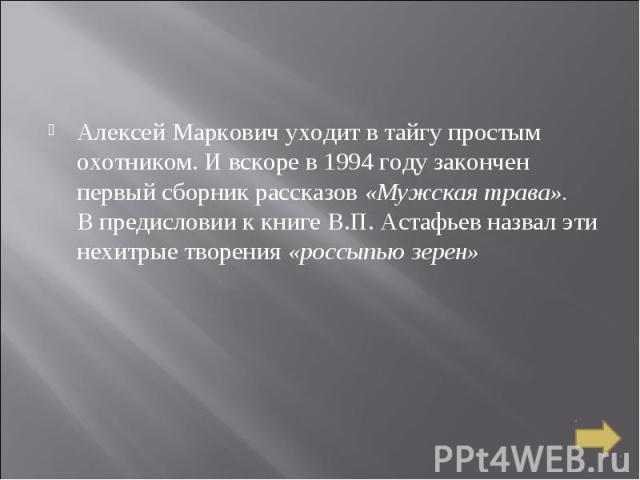 Алексей Маркович уходит в тайгу простым охотником. И вскоре в 1994 году закончен первый сборник рассказов «Мужская трава». В предисловии к книге В.П. Астафьев назвал эти нехитрые творения «россыпью зерен»