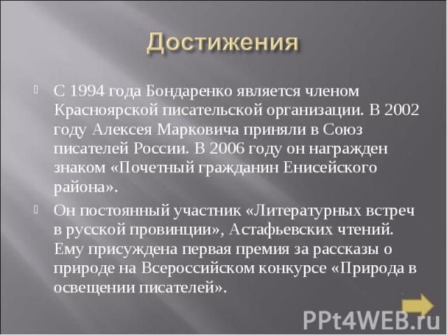 Достижения С 1994 года Бондаренко является членом Красноярской писательской организации. В 2002 году Алексея Марковича приняли в Союз писателей России. В 2006 году он награжден знаком «Почетный гражданин Енисейского района». Он постоянный участник «…
