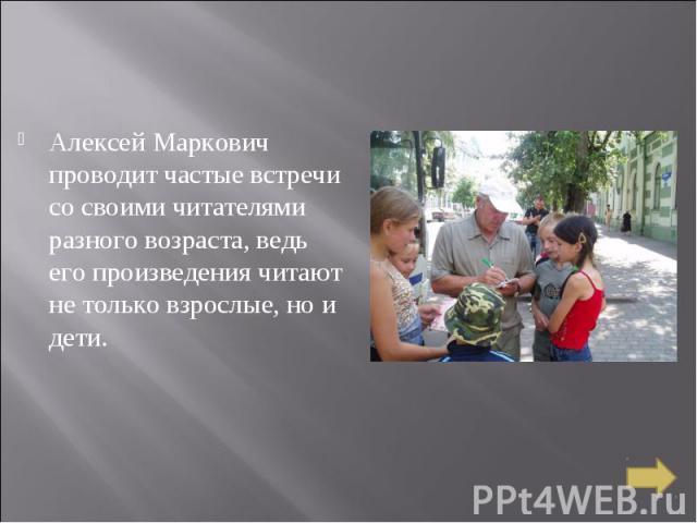 Алексей Маркович проводит частые встречи со своими читателями разного возраста, ведь его произведения читают не только взрослые, но и дети.