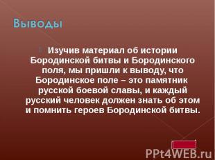 ВыводыИзучив материал об истории Бородинской битвы и Бородинского поля, мы пришл