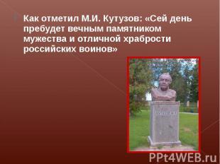 Как отметил М.И. Кутузов: «Сей день пребудет вечным памятником мужества и отличн