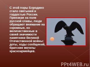 С этой поры Бородино стало святыней и гордостью России. Приезжая на поле русской